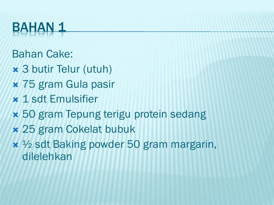 Bahan Cake:  3 butir Telur (utuh)  75 gram Gula pasir  1 sdt Emulsifier  50 gram Tepung terigu protein sedang  25 gram Cokelat bubuk  ½ sdt Baki