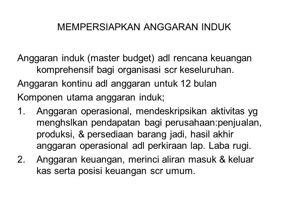 MEMPERSIAPKAN ANGGARAN INDUK Anggaran induk (master budget) adl rencana keuangan komprehensif bagi organisasi scr keseluruhan. Anggaran kontinu adl an