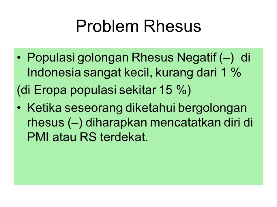 Problem Rhesus Populasi golongan Rhesus Negatif (–) di Indonesia sangat kecil, kurang dari 1 % (di Eropa populasi sekitar 15 %) Ketika seseorang diketahui bergolongan rhesus (–) diharapkan mencatatkan diri di PMI atau RS terdekat.
