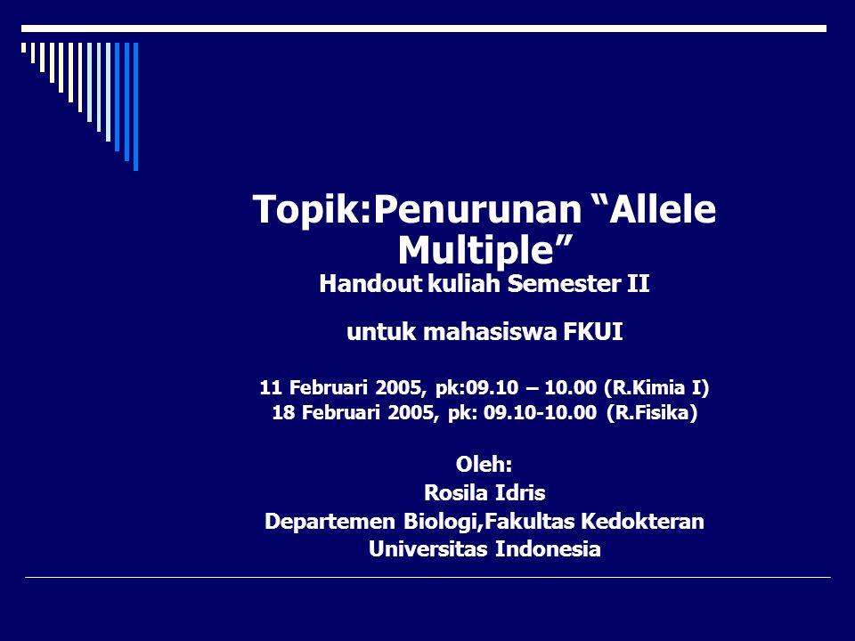"Topik:Penurunan ""Allele Multiple"" Handout kuliah Semester II untuk mahasiswa FKUI 11 Februari 2005, pk:09.10 – 10.00 (R.Kimia I) 18 Februari 2005, pk:"