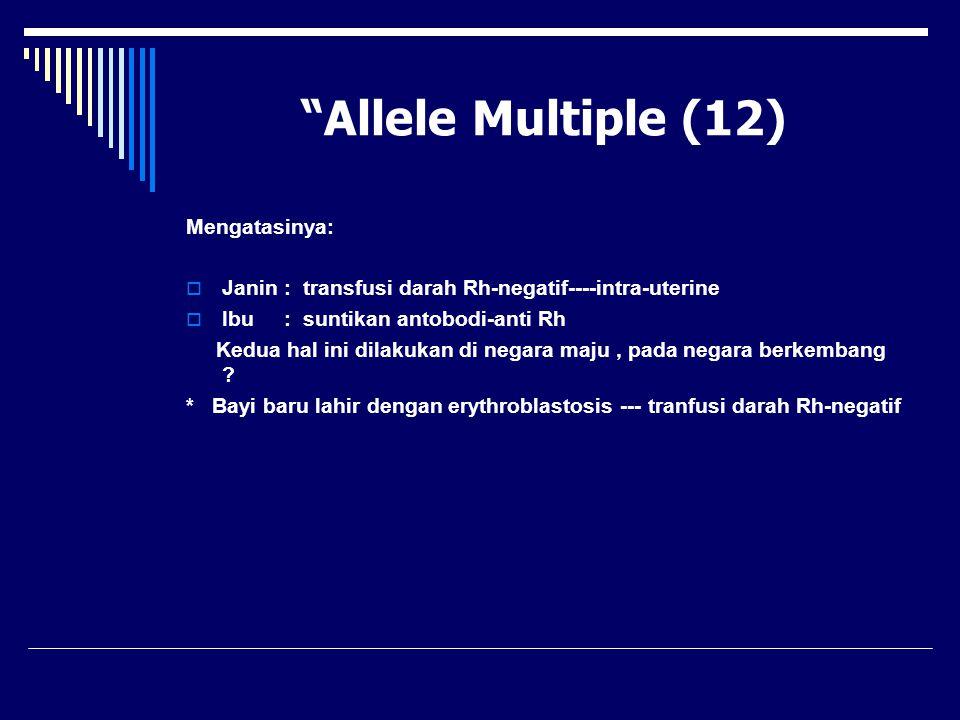 """Allele Multiple (12) Mengatasinya:  Janin : transfusi darah Rh-negatif----intra-uterine  Ibu : suntikan antobodi-anti Rh Kedua hal ini dilakukan di"