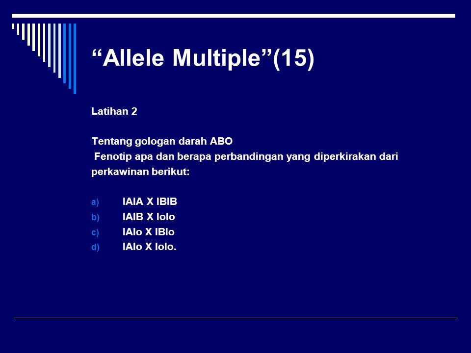 """""""Allele Multiple""""(15) Latihan 2 Tentang gologan darah ABO Fenotip apa dan berapa perbandingan yang diperkirakan dari perkawinan berikut: a) IAIA X IBI"""