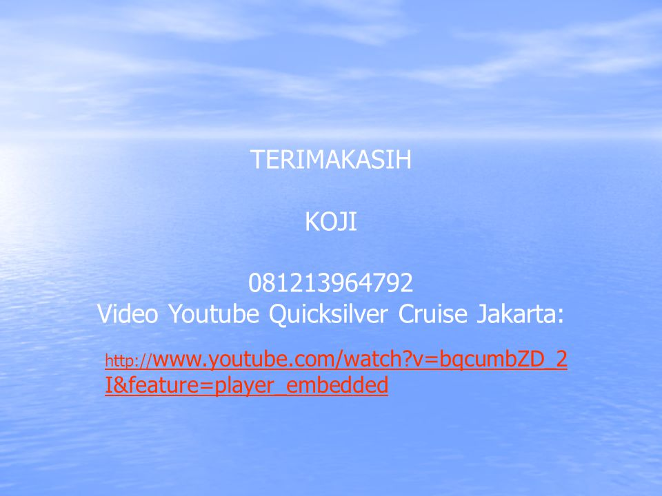 TERIMAKASIH KOJI 081213964792 Video Youtube Quicksilver Cruise Jakarta: http:// www.youtube.com/watch?v=bqcumbZD_2 I&feature=player_embedded