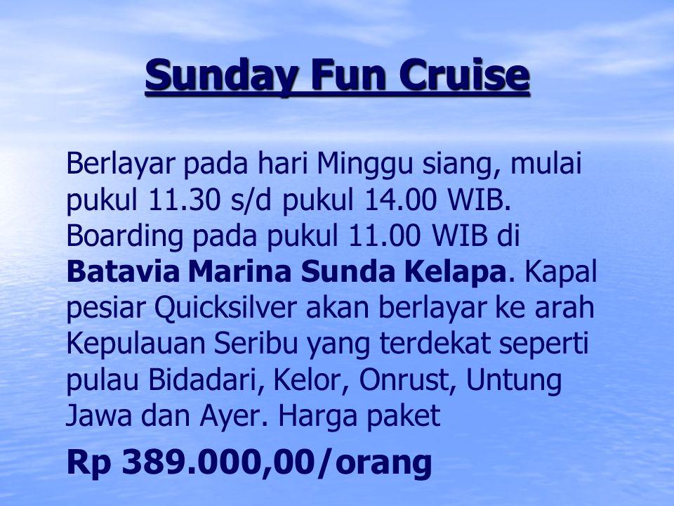 Sunday Fun Cruise Berlayar pada hari Minggu siang, mulai pukul 11.30 s/d pukul 14.00 WIB. Boarding pada pukul 11.00 WIB di Batavia Marina Sunda Kelapa