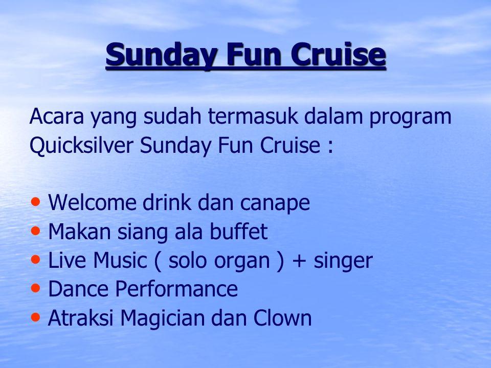 Charter Quicksilver Cruise Sunday Fun Cruise 11.00 – 14.00 WIB Charter Dinner Cruise 18.00 – 21.00 WIB