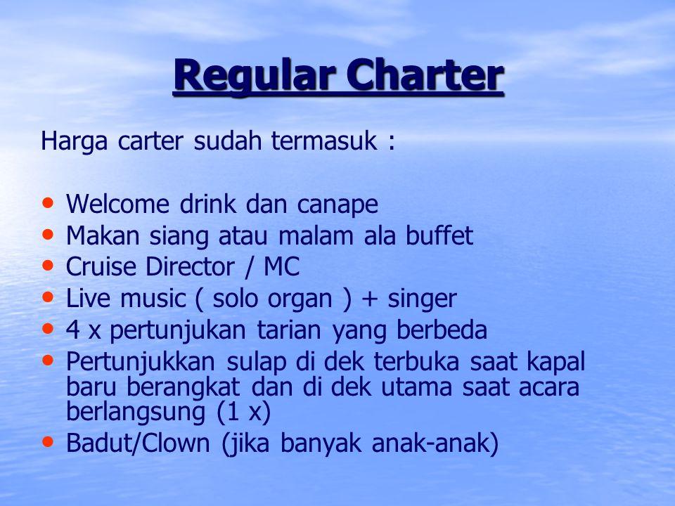 Regular Charter Harga carter sudah termasuk : Welcome drink dan canape Makan siang atau malam ala buffet Cruise Director / MC Live music ( solo organ