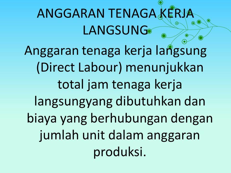 ANGGARAN TENAGA KERJA LANGSUNG Anggaran tenaga kerja langsung (Direct Labour) menunjukkan total jam tenaga kerja langsungyang dibutuhkan dan biaya yan