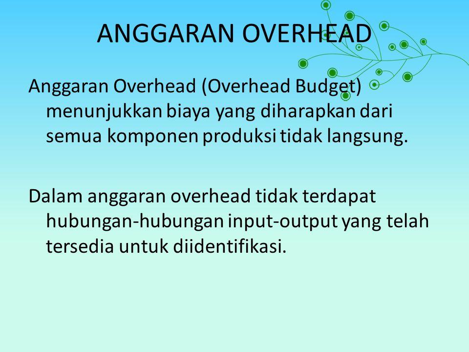 ANGGARAN OVERHEAD Anggaran Overhead (Overhead Budget) menunjukkan biaya yang diharapkan dari semua komponen produksi tidak langsung. Dalam anggaran ov