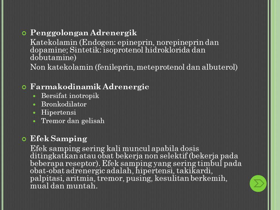 Penggolongan Adrenergik Katekolamin (Endogen: epineprin, norepineprin dan dopamine; Sintetik: isoprotenol hidroklorida dan dobutamine) Non katekolamin (fenileprin, meteprotenol dan albuterol) Farmakodinamik Adrenergic Bersifat inotropik Bronkodilator Hipertensi Tremor dan gelisah Efek Samping Efek samping sering kali muncul apabila dosis ditingkatkan atau obat bekerja non selektif (bekerja pada beberapa reseptor).