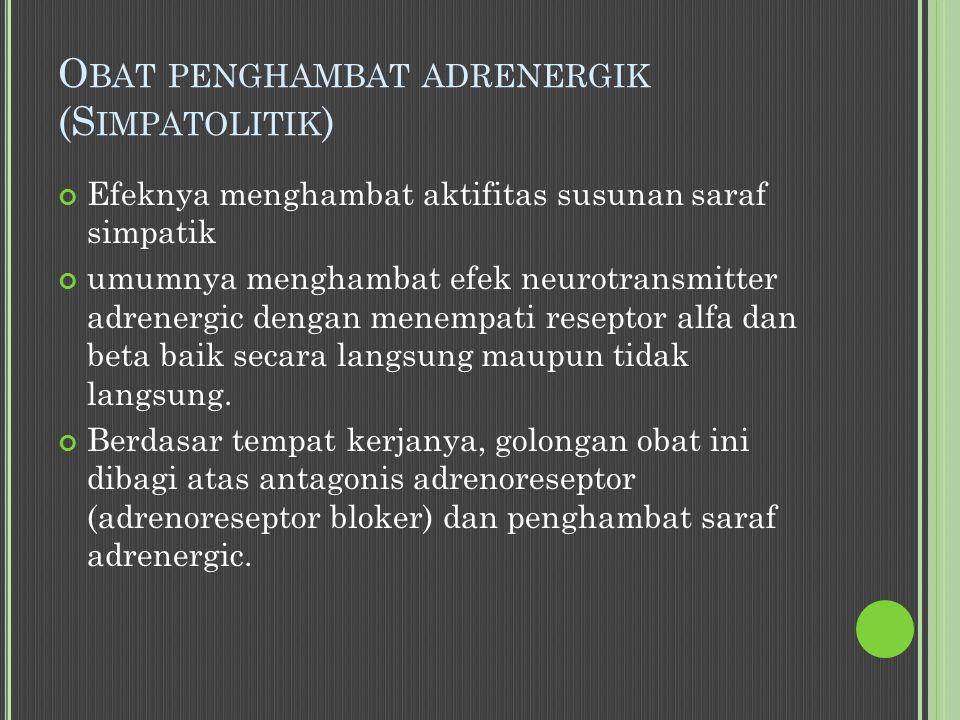O BAT PENGHAMBAT ADRENERGIK (S IMPATOLITIK ) Efeknya menghambat aktifitas susunan saraf simpatik umumnya menghambat efek neurotransmitter adrenergic dengan menempati reseptor alfa dan beta baik secara langsung maupun tidak langsung.