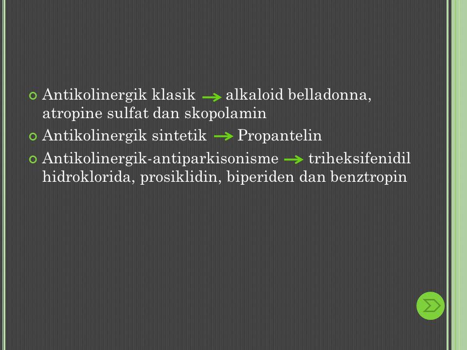 Antikolinergik klasik alkaloid belladonna, atropine sulfat dan skopolamin Antikolinergik sintetik Propantelin Antikolinergik-antiparkisonisme triheksifenidil hidroklorida, prosiklidin, biperiden dan benztropin