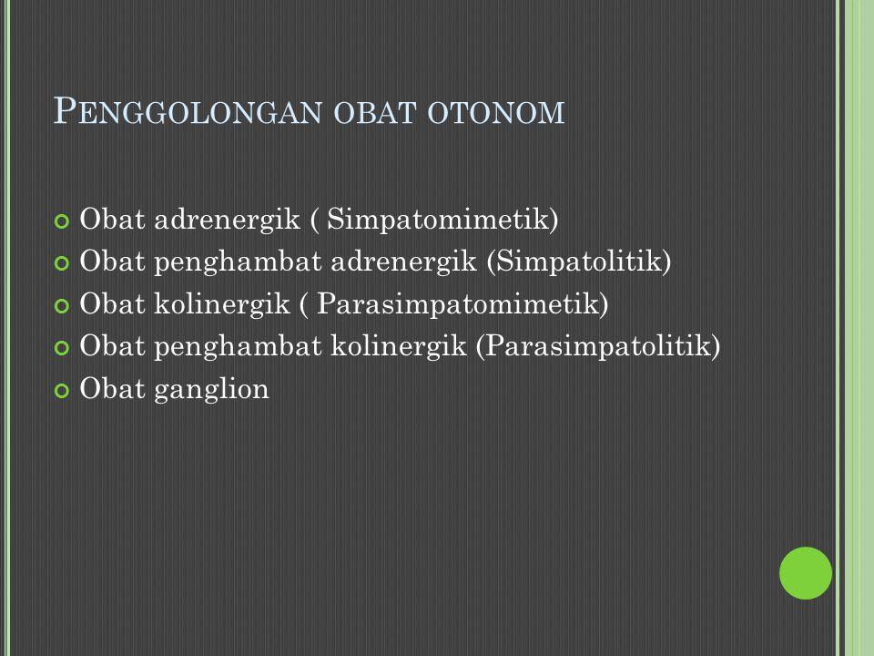 P ENGGOLONGAN OBAT OTONOM Obat adrenergik ( Simpatomimetik) Obat penghambat adrenergik (Simpatolitik) Obat kolinergik ( Parasimpatomimetik) Obat penghambat kolinergik (Parasimpatolitik) Obat ganglion