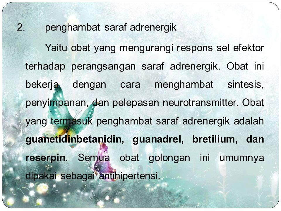 2.penghambat saraf adrenergik Yaitu obat yang mengurangi respons sel efektor terhadap perangsangan saraf adrenergik. Obat ini bekerja dengan cara meng