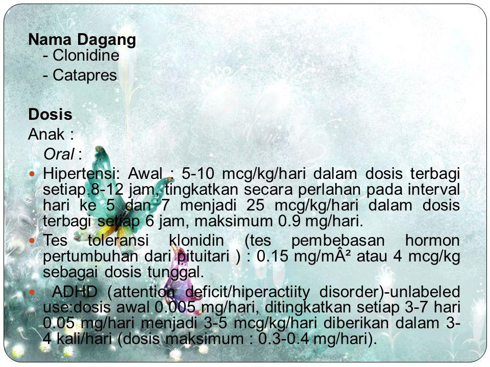 Nama Dagang - Clonidine - Catapres Dosis Anak : Oral : Hipertensi: Awal : 5-10 mcg/kg/hari dalam dosis terbagi setiap 8-12 jam, tingkatkan secara perl