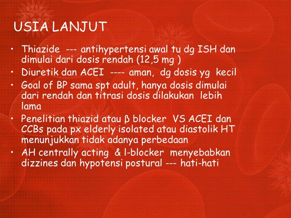 USIA LANJUT Thiazide --- antihypertensi awal tu dg ISH dan dimulai dari dosis rendah (12,5 mg ) Diuretik dan ACEI ---- aman, dg dosis yg kecil Goal of