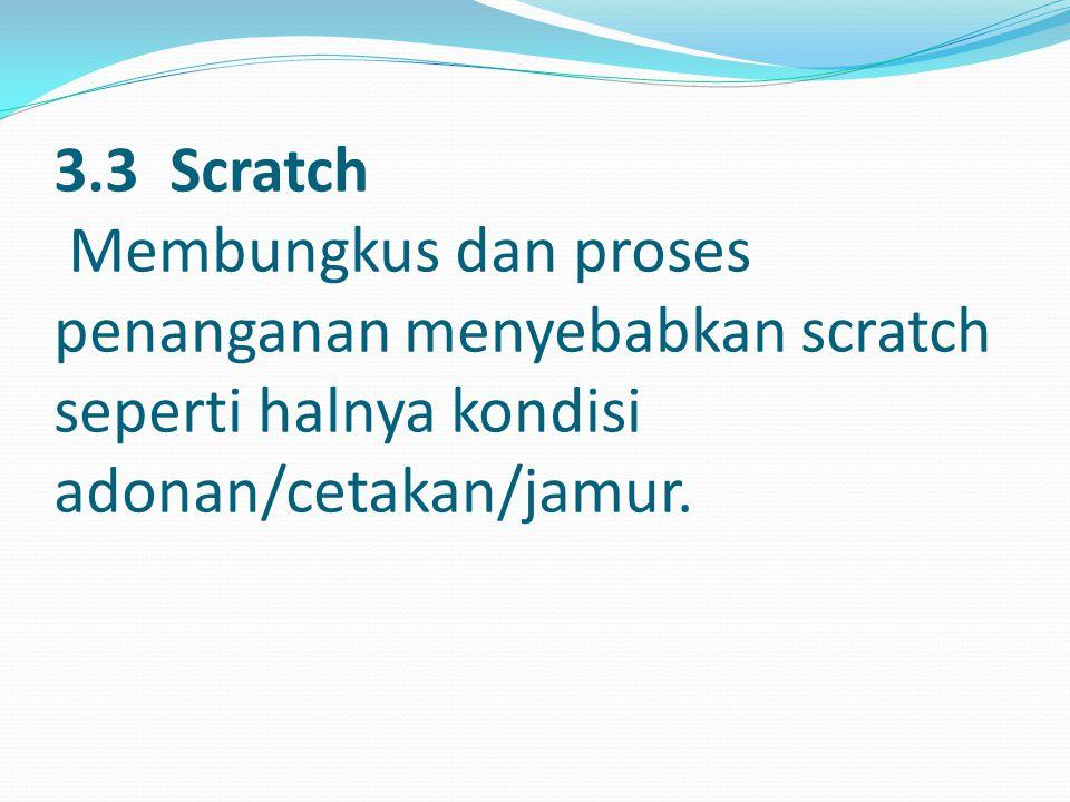 3.3 Scratch Membungkus dan proses penanganan menyebabkan scratch seperti halnya kondisi adonan/cetakan/jamur.