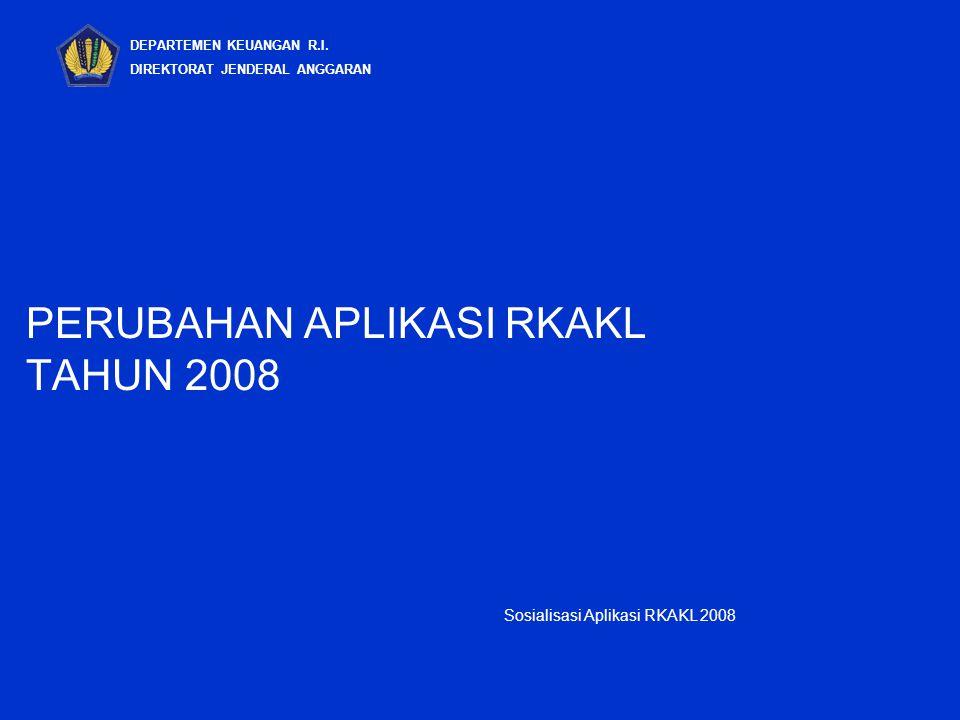 PERUBAHAN APLIKASI RKAKL TAHUN 2008 DEPARTEMEN KEUANGAN R.I. DIREKTORAT JENDERAL ANGGARAN Sosialisasi Aplikasi RKAKL 2008