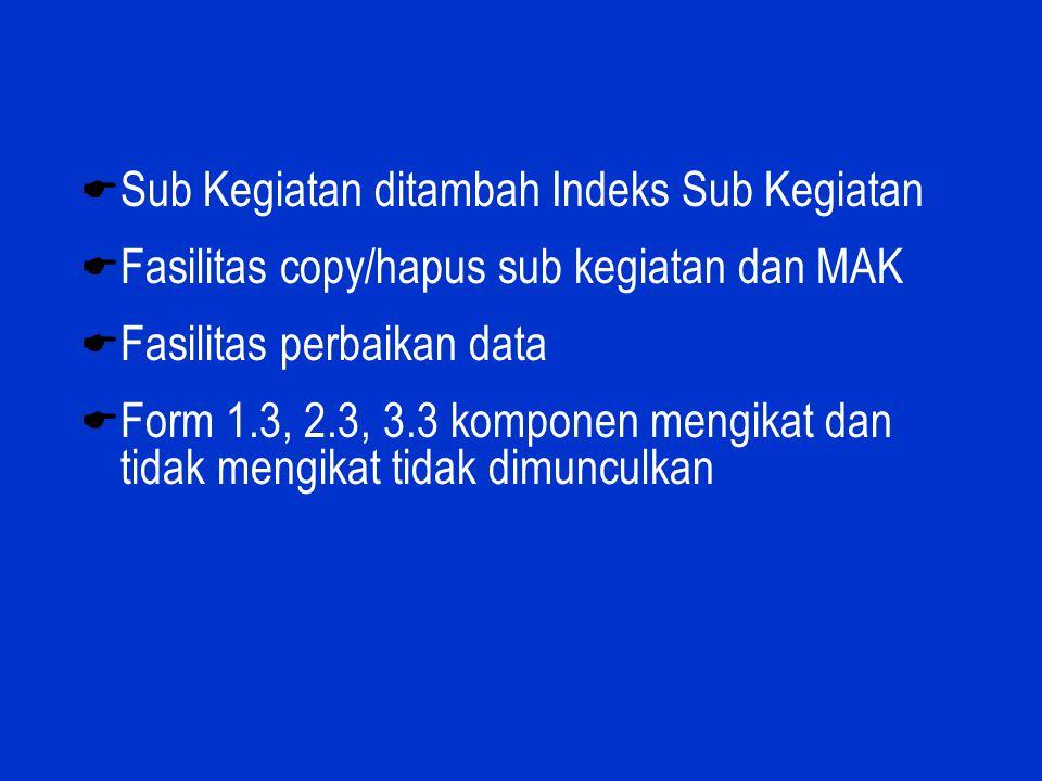  Sub Kegiatan ditambah Indeks Sub Kegiatan  Fasilitas copy/hapus sub kegiatan dan MAK  Fasilitas perbaikan data  Form 1.3, 2.3, 3.3 komponen mengi