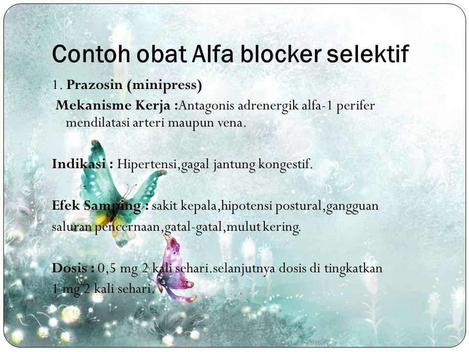 Contoh obat Alfa blocker selektif 1. Prazosin (minipress) Mekanisme Kerja :Antagonis adrenergik alfa-1 perifer mendilatasi arteri maupun vena. Indikas