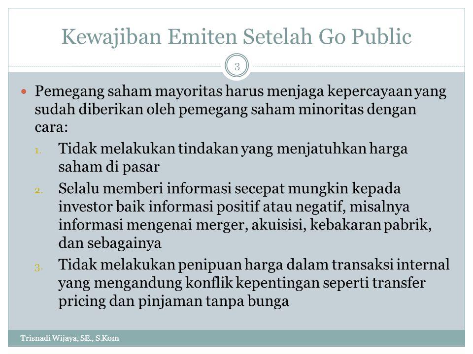 Kewajiban Emiten Setelah Go Public Trisnadi Wijaya, SE., S.Kom 3 Pemegang saham mayoritas harus menjaga kepercayaan yang sudah diberikan oleh pemegang