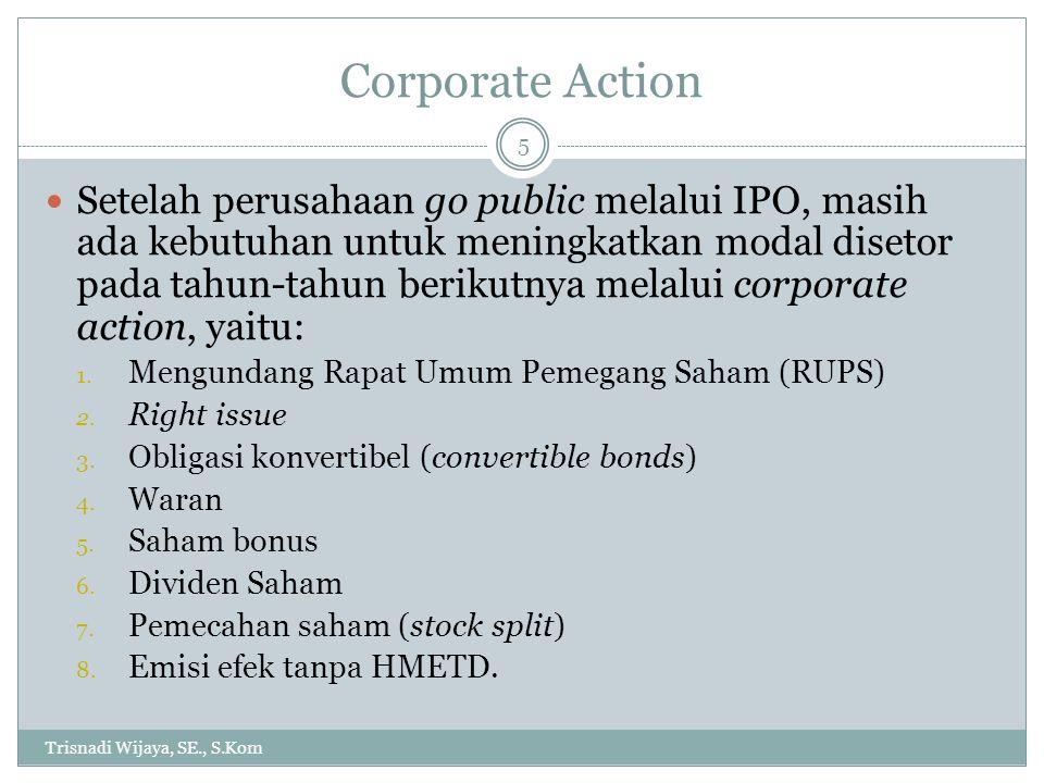 Corporate Action Trisnadi Wijaya, SE., S.Kom 5 Setelah perusahaan go public melalui IPO, masih ada kebutuhan untuk meningkatkan modal disetor pada tah