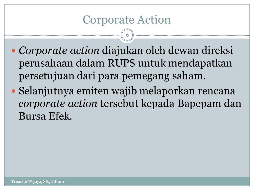 Corporate Action Trisnadi Wijaya, SE., S.Kom 6 Corporate action diajukan oleh dewan direksi perusahaan dalam RUPS untuk mendapatkan persetujuan dari p