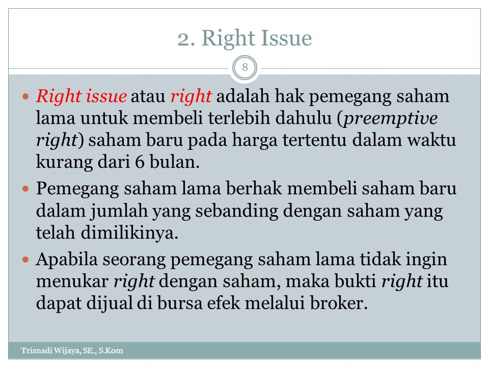 2. Right Issue Trisnadi Wijaya, SE., S.Kom 8 Right issue atau right adalah hak pemegang saham lama untuk membeli terlebih dahulu (preemptive right) sa