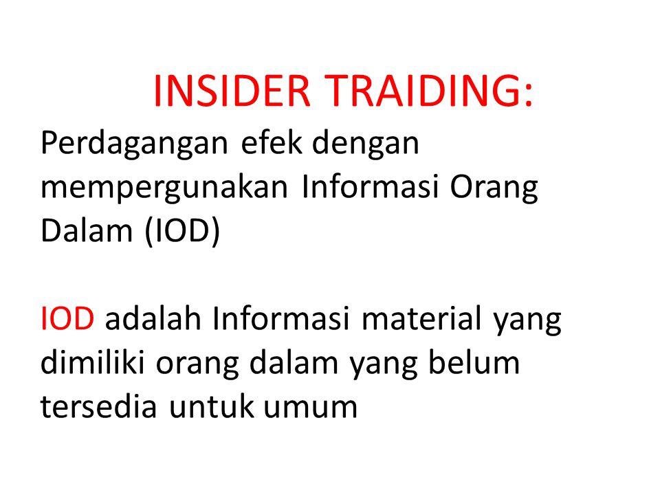 INSIDER TRAIDING: Perdagangan efek dengan mempergunakan Informasi Orang Dalam (IOD) IOD adalah Informasi material yang dimiliki orang dalam yang belum