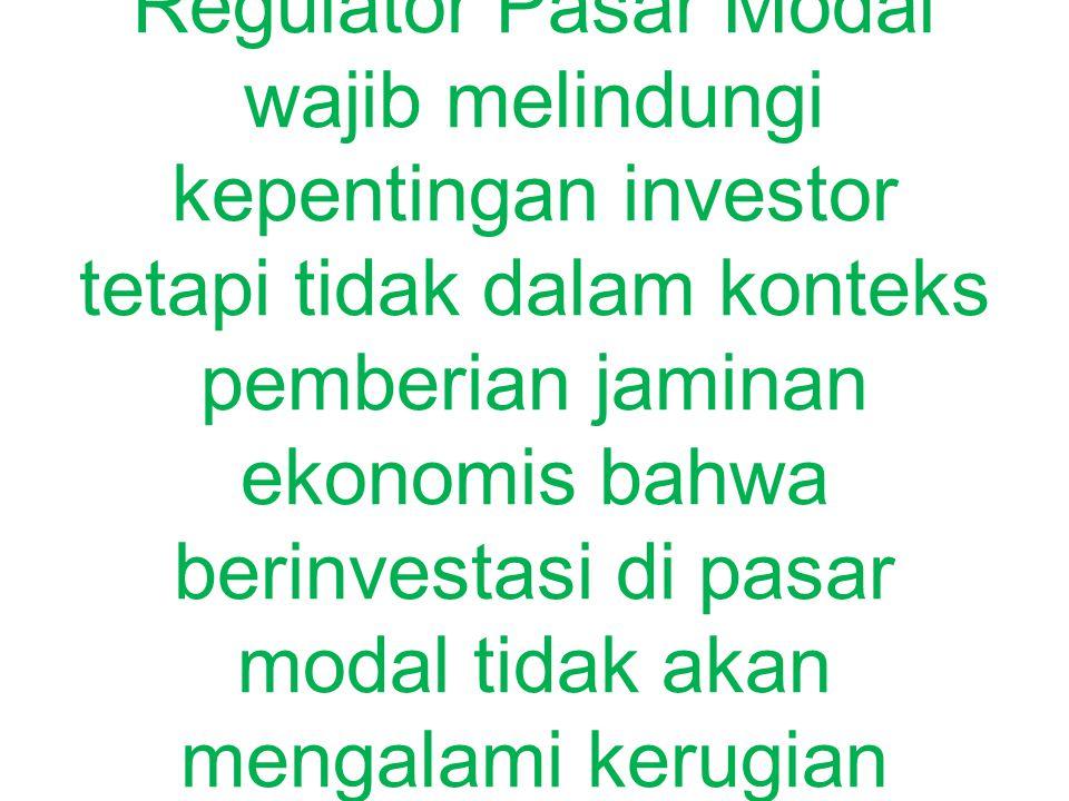 PRINSIP PERLINDUNGAN INVESTOR Regulator Pasar Modal wajib melindungi kepentingan investor tetapi tidak dalam konteks pemberian jaminan ekonomis bahwa