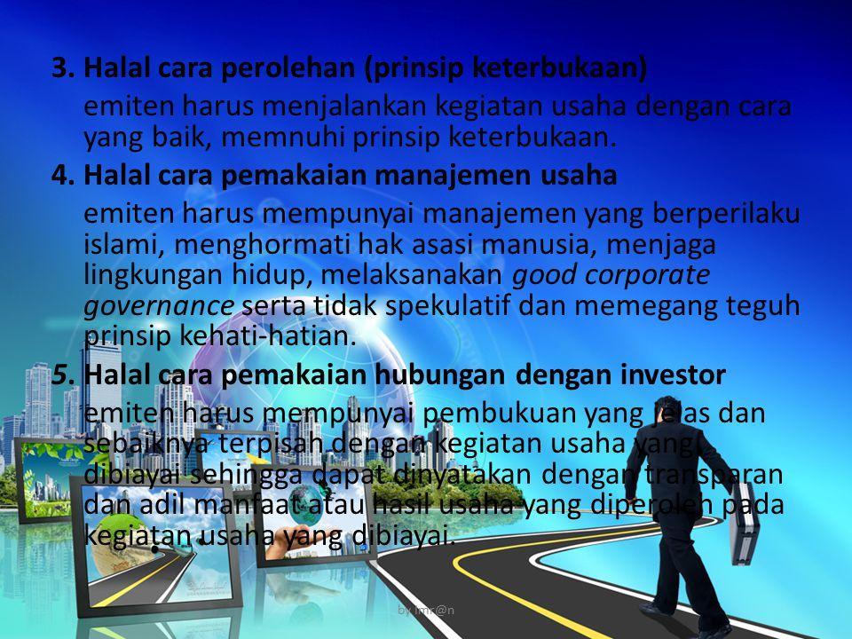 3. Halal cara perolehan (prinsip keterbukaan) emiten harus menjalankan kegiatan usaha dengan cara yang baik, memnuhi prinsip keterbukaan. 4. Halal car