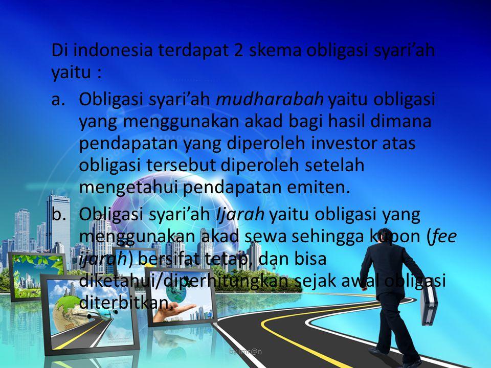 Di indonesia terdapat 2 skema obligasi syari'ah yaitu : a.Obligasi syari'ah mudharabah yaitu obligasi yang menggunakan akad bagi hasil dimana pendapat