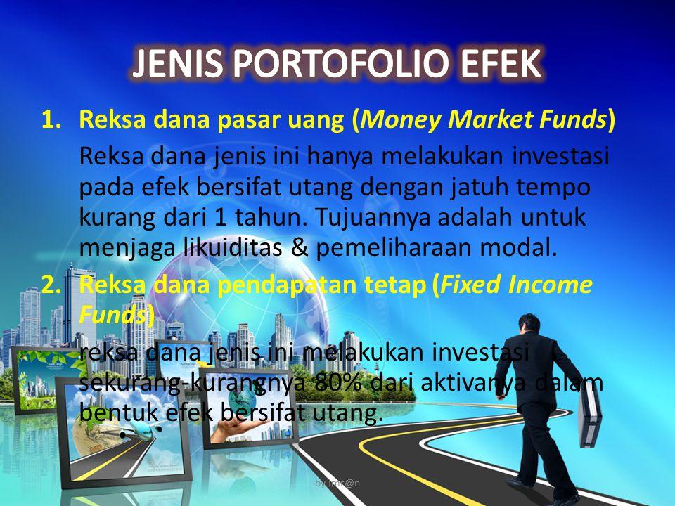 1.Reksa dana pasar uang (Money Market Funds) Reksa dana jenis ini hanya melakukan investasi pada efek bersifat utang dengan jatuh tempo kurang dari 1 tahun.