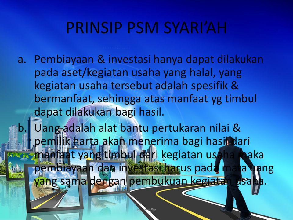 PRINSIP PSM SYARI'AH a.Pembiayaan & investasi hanya dapat dilakukan pada aset/kegiatan usaha yang halal, yang kegiatan usaha tersebut adalah spesifik & bermanfaat, sehingga atas manfaat yg timbul dapat dilakukan bagi hasil.