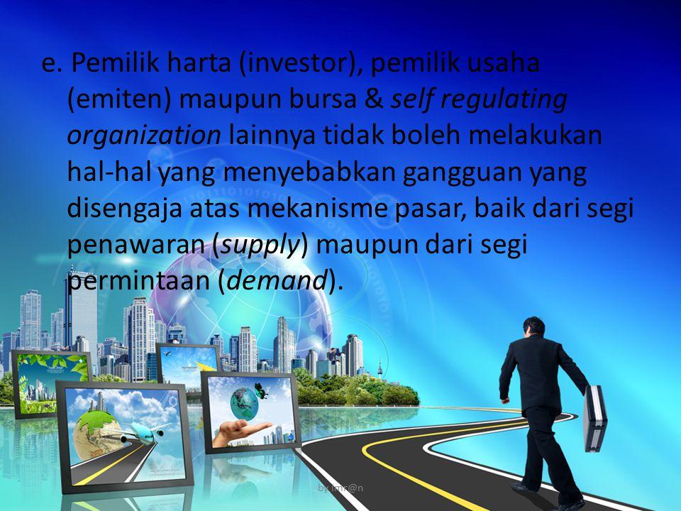 e. Pemilik harta (investor), pemilik usaha (emiten) maupun bursa & self regulating organization lainnya tidak boleh melakukan hal-hal yang menyebabkan