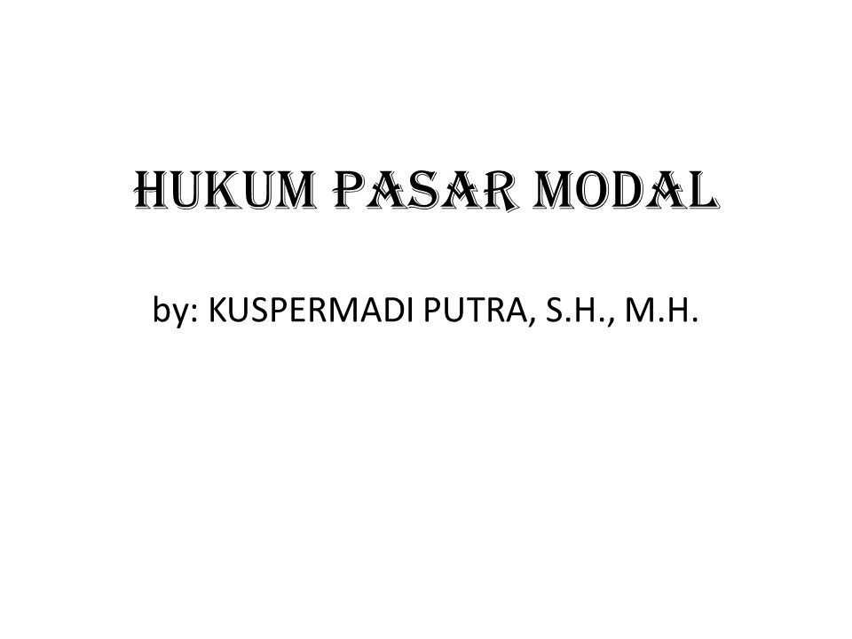 HUKUM PASAR MODAL by: KUSPERMADI PUTRA, S.H., M.H.