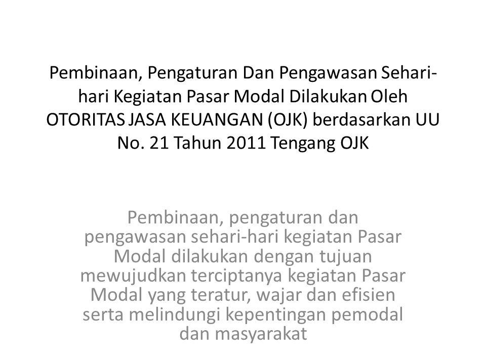 Pembinaan, Pengaturan Dan Pengawasan Sehari- hari Kegiatan Pasar Modal Dilakukan Oleh OTORITAS JASA KEUANGAN (OJK) berdasarkan UU No. 21 Tahun 2011 Te