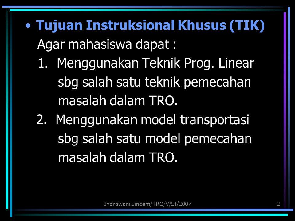 Indrawani Sinoem/TRO/V/SI/20072 Tujuan Instruksional Khusus (TIK) Agar mahasiswa dapat : 1. Menggunakan Teknik Prog. Linear sbg salah satu teknik peme