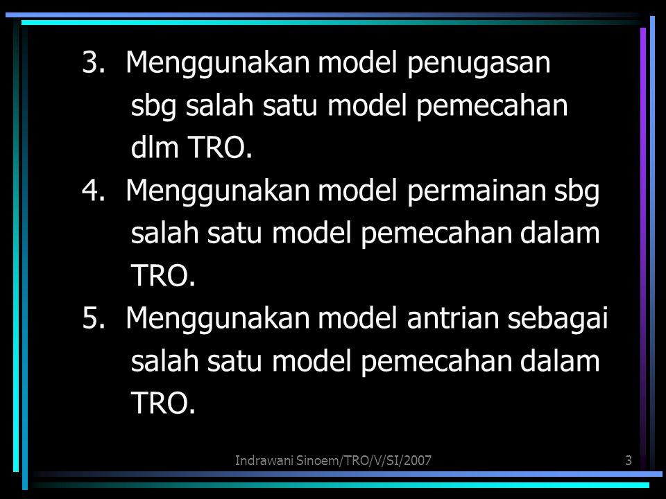 Indrawani Sinoem/TRO/V/SI/20073 3. Menggunakan model penugasan sbg salah satu model pemecahan dlm TRO. 4. Menggunakan model permainan sbg salah satu m