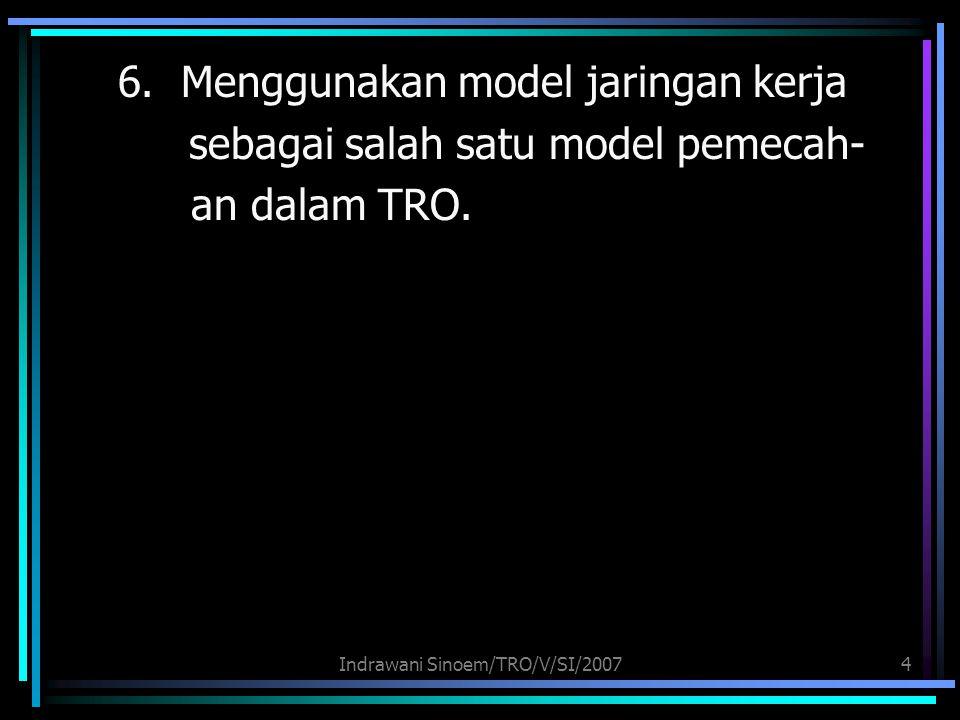 Indrawani Sinoem/TRO/V/SI/20074 6. Menggunakan model jaringan kerja sebagai salah satu model pemecah- an dalam TRO.