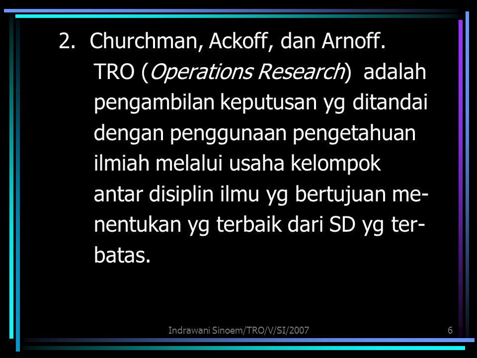 Indrawani Sinoem/TRO/V/SI/20076 2. Churchman, Ackoff, dan Arnoff. TRO (Operations Research) adalah pengambilan keputusan yg ditandai dengan penggunaan