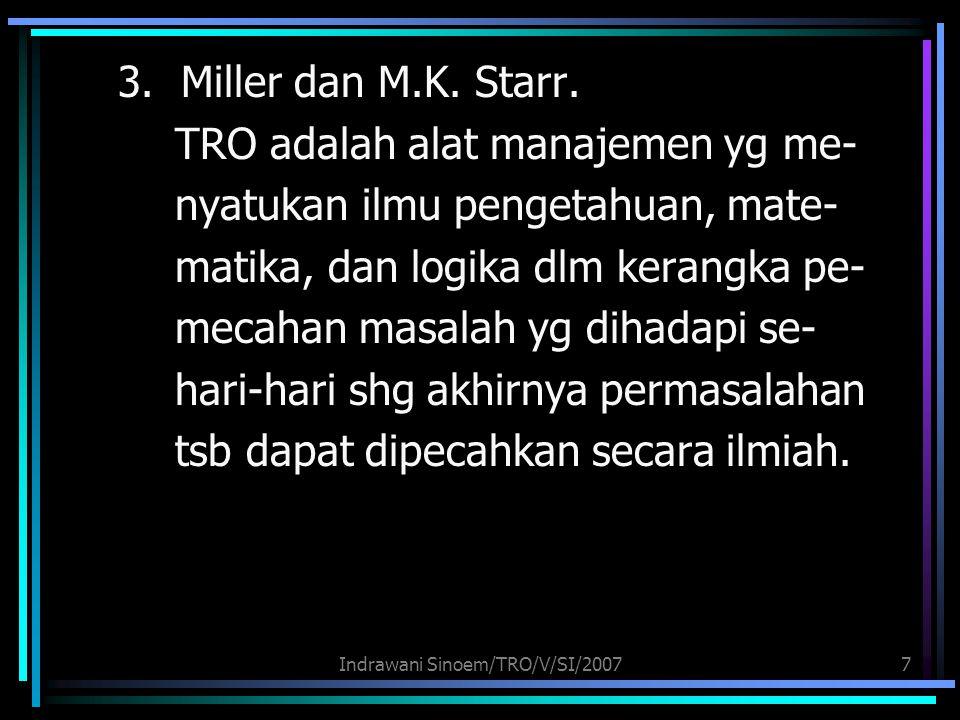 Indrawani Sinoem/TRO/V/SI/20077 3. Miller dan M.K. Starr. TRO adalah alat manajemen yg me- nyatukan ilmu pengetahuan, mate- matika, dan logika dlm ker