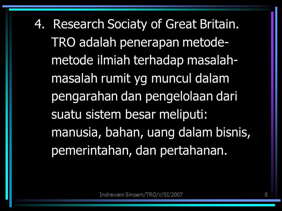 Indrawani Sinoem/TRO/V/SI/20078 4. Research Sociaty of Great Britain. TRO adalah penerapan metode- metode ilmiah terhadap masalah- masalah rumit yg mu