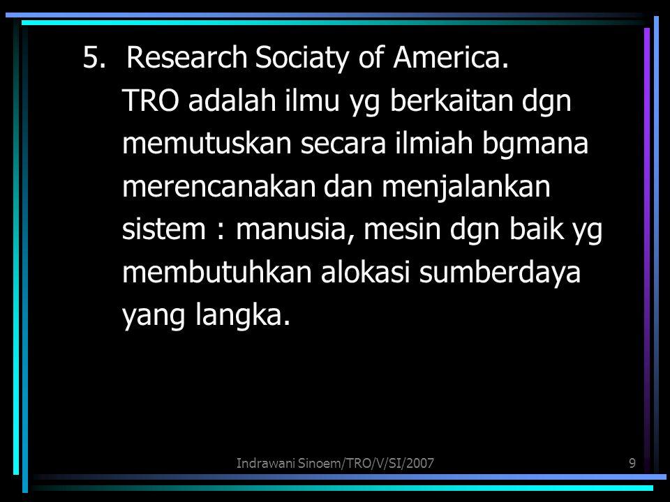 Indrawani Sinoem/TRO/V/SI/20079 5. Research Sociaty of America. TRO adalah ilmu yg berkaitan dgn memutuskan secara ilmiah bgmana merencanakan dan menj