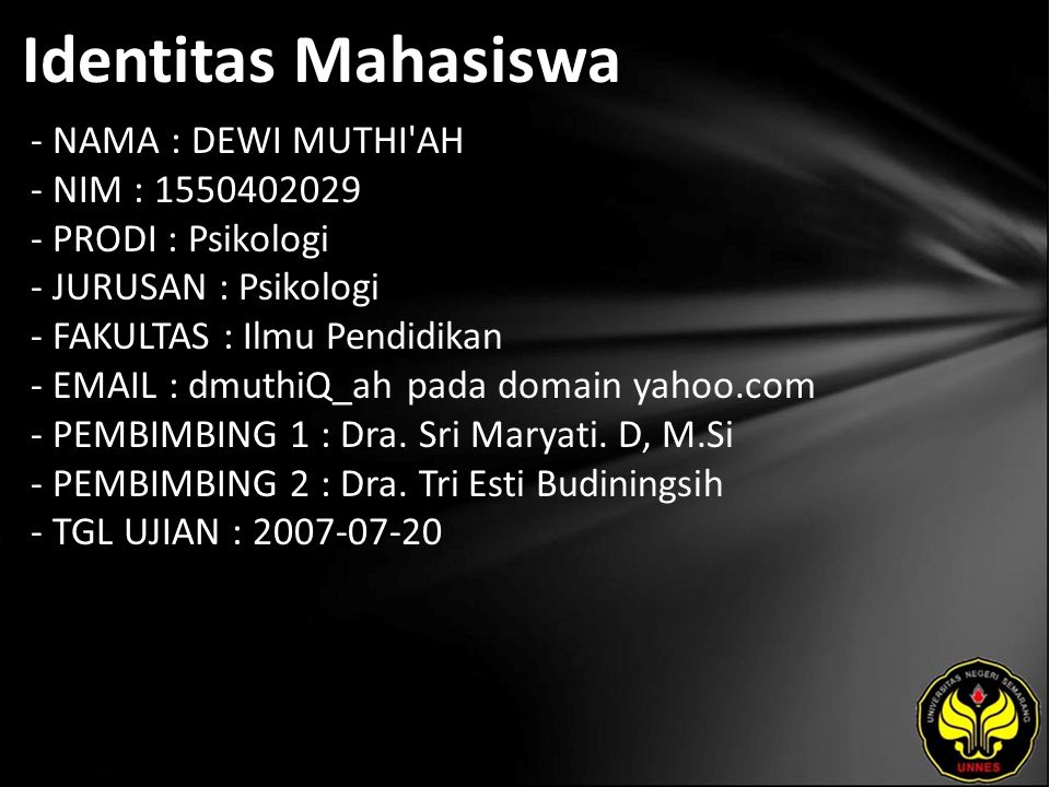 Identitas Mahasiswa - NAMA : DEWI MUTHI AH - NIM : 1550402029 - PRODI : Psikologi - JURUSAN : Psikologi - FAKULTAS : Ilmu Pendidikan - EMAIL : dmuthiQ_ah pada domain yahoo.com - PEMBIMBING 1 : Dra.