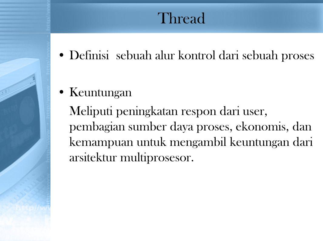 Thread Definisi sebuah alur kontrol dari sebuah proses Keuntungan Meliputi peningkatan respon dari user, pembagian sumber daya proses, ekonomis, dan k