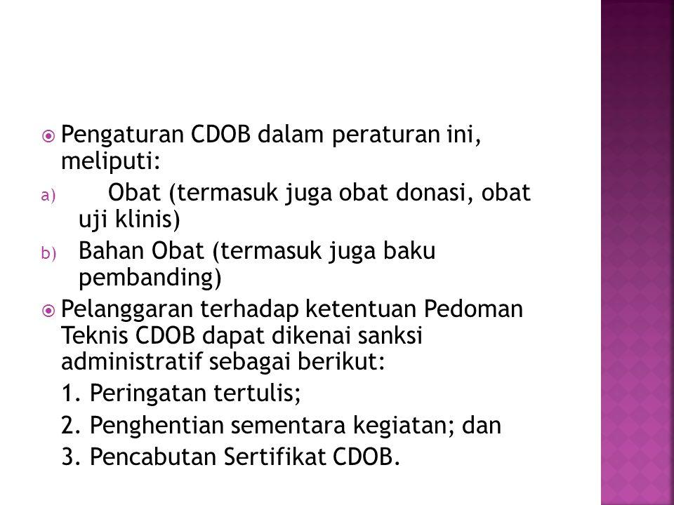  Pengaturan CDOB dalam peraturan ini, meliputi: a) Obat (termasuk juga obat donasi, obat uji klinis) b) Bahan Obat (termasuk juga baku pembanding)  Pelanggaran terhadap ketentuan Pedoman Teknis CDOB dapat dikenai sanksi administratif sebagai berikut: 1.
