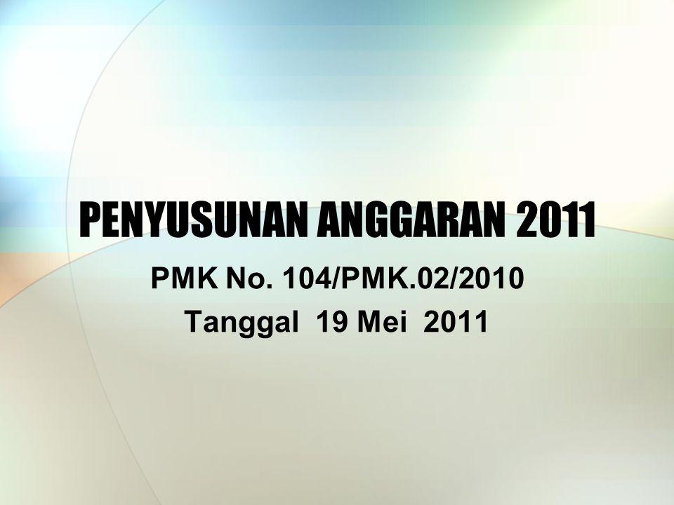 PENYUSUNAN ANGGARAN 2011 PMK No. 104/PMK.02/2010 Tanggal 19 Mei 2011