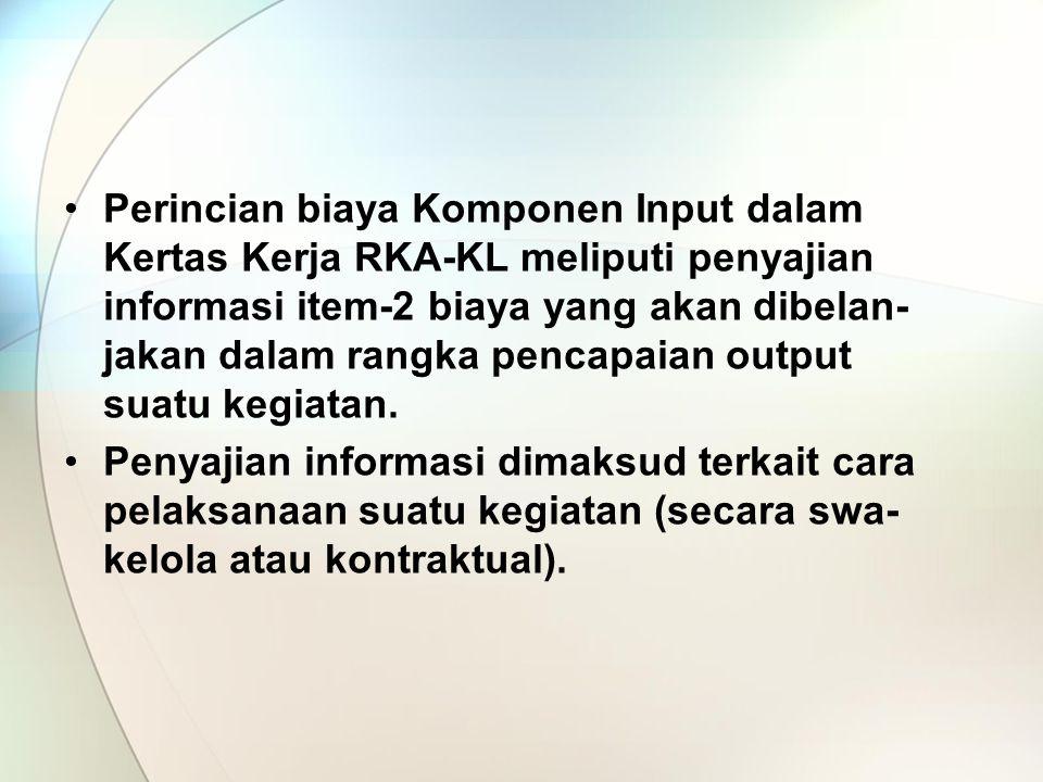 Perincian biaya Komponen Input dalam Kertas Kerja RKA-KL meliputi penyajian informasi item-2 biaya yang akan dibelan- jakan dalam rangka pencapaian output suatu kegiatan.