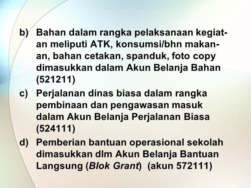 b)Bahan dalam rangka pelaksanaan kegiat- an meliputi ATK, konsumsi/bhn makan- an, bahan cetakan, spanduk, foto copy dimasukkan dalam Akun Belanja Bahan (521211) c)Perjalanan dinas biasa dalam rangka pembinaan dan pengawasan masuk dalam Akun Belanja Perjalanan Biasa (524111) d)Pemberian bantuan operasional sekolah dimasukkan dlm Akun Belanja Bantuan Langsung (Blok Grant) (akun 572111)