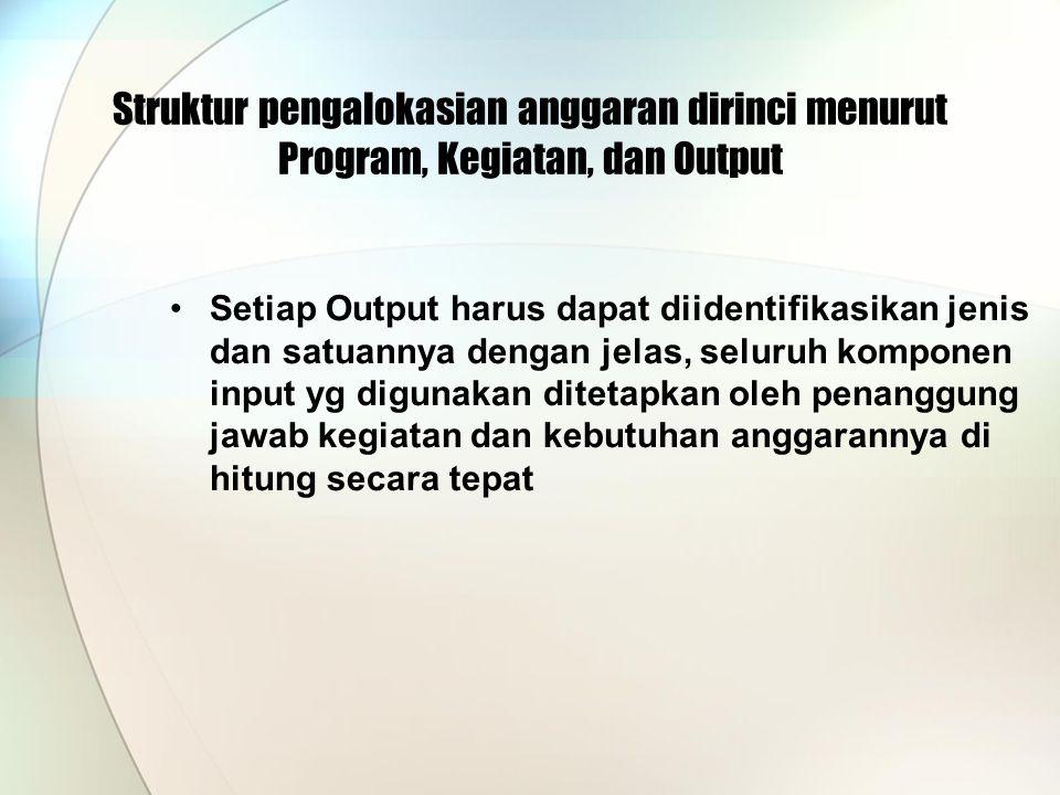 Struktur pengalokasian anggaran dirinci menurut Program, Kegiatan, dan Output Setiap Output harus dapat diidentifikasikan jenis dan satuannya dengan jelas, seluruh komponen input yg digunakan ditetapkan oleh penanggung jawab kegiatan dan kebutuhan anggarannya di hitung secara tepat